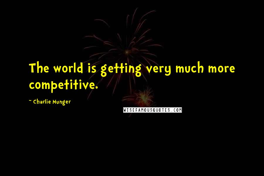 Charlie Munger quotes: The world is getting very much more competitive.