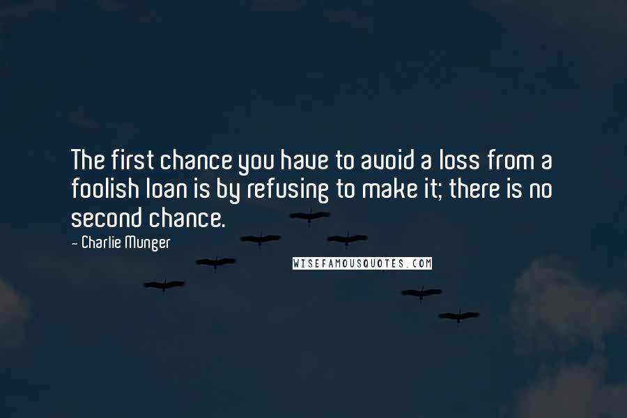 Charlie Munger quotes: The first chance you have to avoid a loss from a foolish loan is by refusing to make it; there is no second chance.
