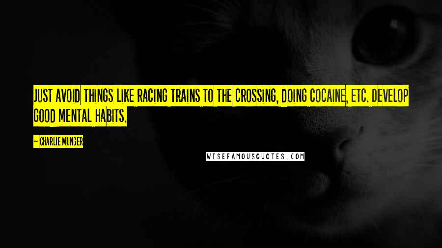 Charlie Munger quotes: Just avoid things like racing trains to the crossing, doing cocaine, etc. Develop good mental habits.