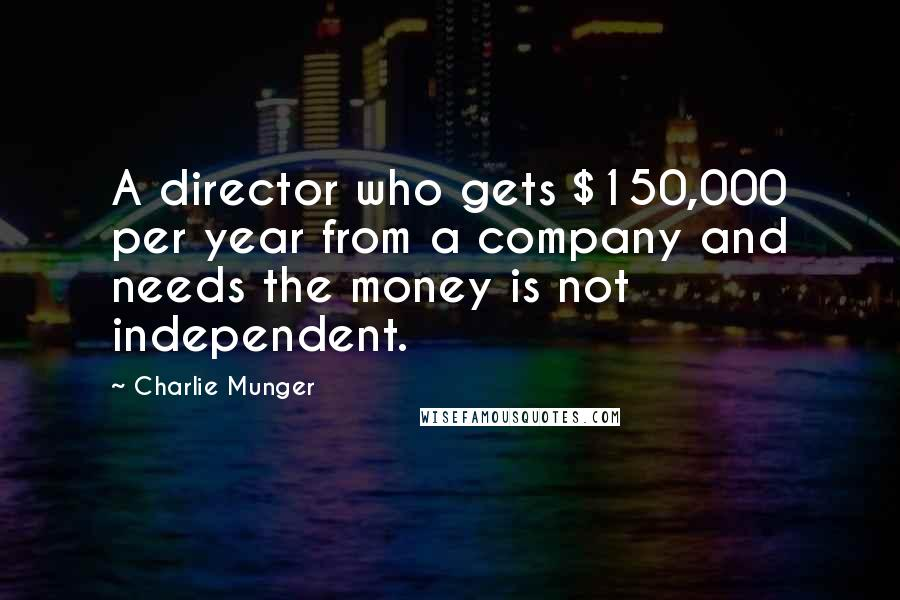 Charlie Munger quotes: A director who gets $150,000 per year from a company and needs the money is not independent.