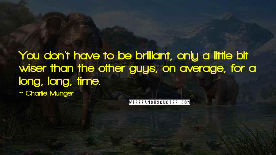 Charlie Munger quotes: You don't have to be brilliant, only a little bit wiser than the other guys, on average, for a long, long, time.