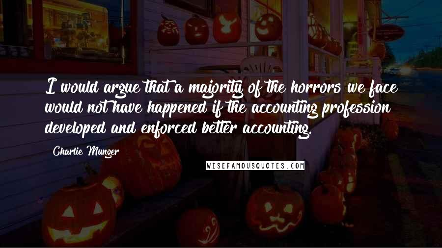 Charlie Munger quotes: I would argue that a majority of the horrors we face would not have happened if the accounting profession developed and enforced better accounting.
