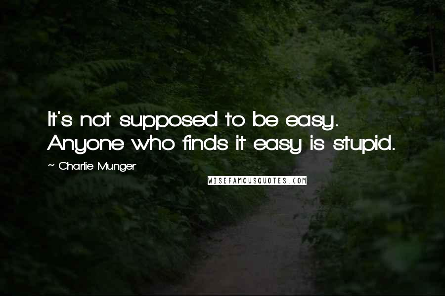 Charlie Munger quotes: It's not supposed to be easy. Anyone who finds it easy is stupid.