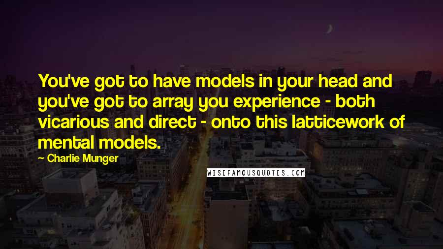Charlie Munger quotes: You've got to have models in your head and you've got to array you experience - both vicarious and direct - onto this latticework of mental models.