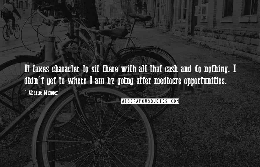 Charlie Munger quotes: It takes character to sit there with all that cash and do nothing. I didn't get to where I am by going after mediocre opportunities.