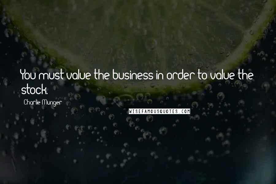 Charlie Munger quotes: You must value the business in order to value the stock.