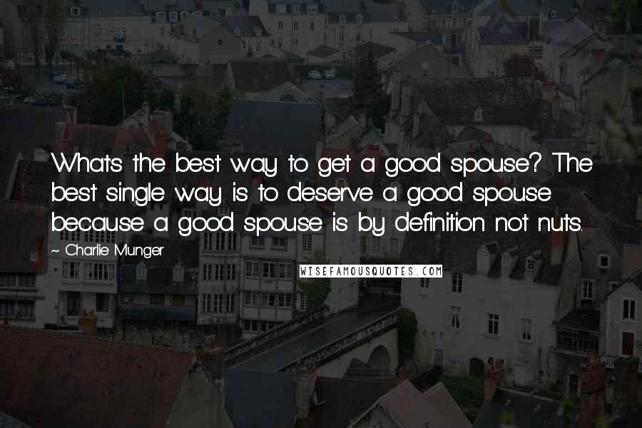 Charlie Munger quotes: What's the best way to get a good spouse? The best single way is to deserve a good spouse because a good spouse is by definition not nuts.