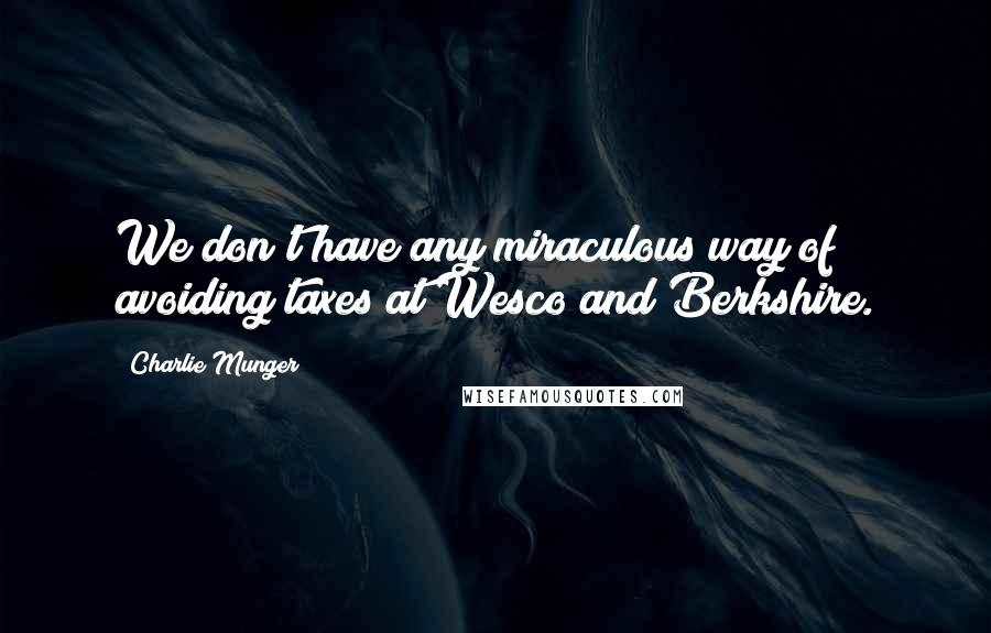 Charlie Munger quotes: We don't have any miraculous way of avoiding taxes at Wesco and Berkshire.