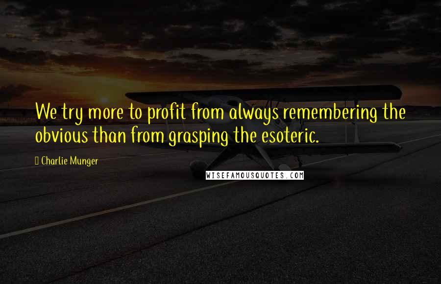 Charlie Munger quotes: We try more to profit from always remembering the obvious than from grasping the esoteric.