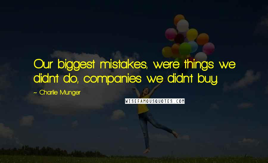 Charlie Munger quotes: Our biggest mistakes, were things we didn't do, companies we didn't buy.
