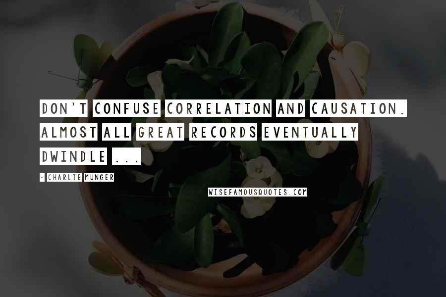 Charlie Munger quotes: Don't confuse correlation and causation. Almost all great records eventually dwindle ...