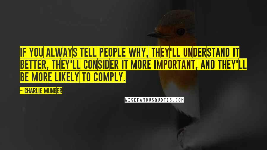 Charlie Munger quotes: If you always tell people why, they'll understand it better, they'll consider it more important, and they'll be more likely to comply.