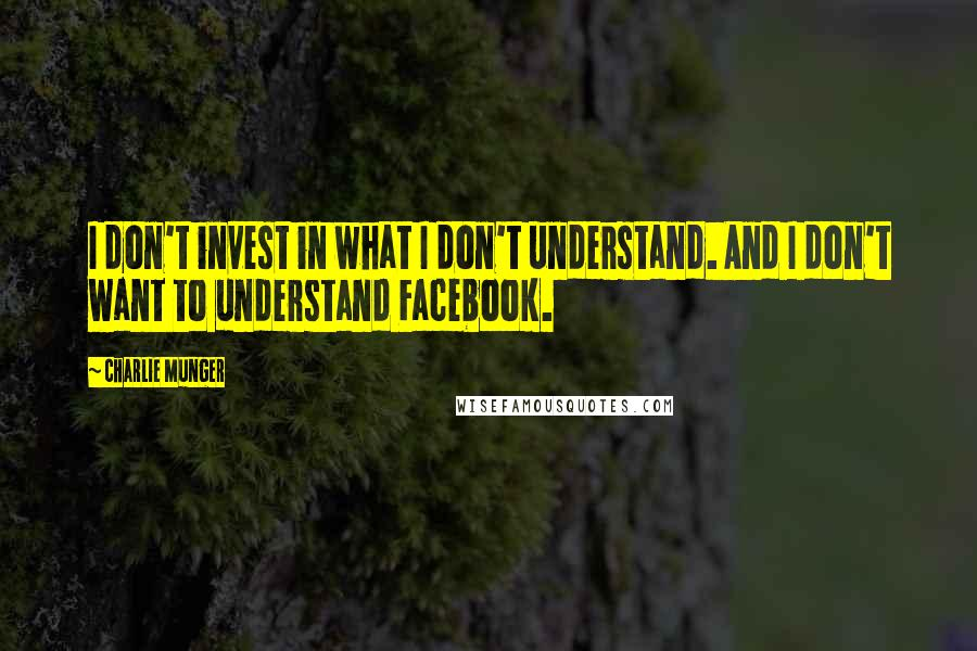 Charlie Munger quotes: I don't invest in what I don't understand. And I don't want to understand Facebook.