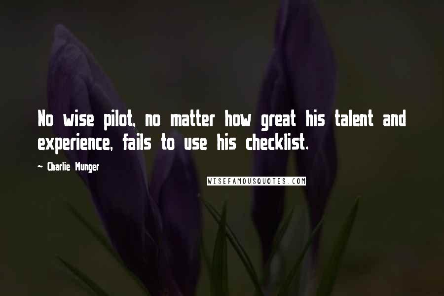 Charlie Munger quotes: No wise pilot, no matter how great his talent and experience, fails to use his checklist.