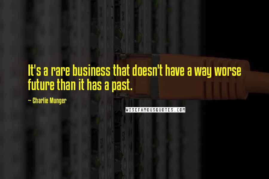 Charlie Munger quotes: It's a rare business that doesn't have a way worse future than it has a past.