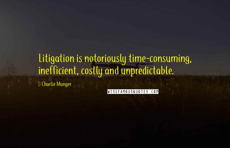 Charlie Munger quotes: Litigation is notoriously time-consuming, inefficient, costly and unpredictable.