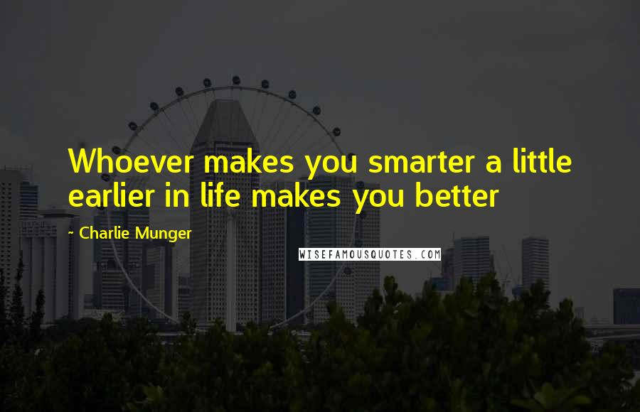 Charlie Munger quotes: Whoever makes you smarter a little earlier in life makes you better