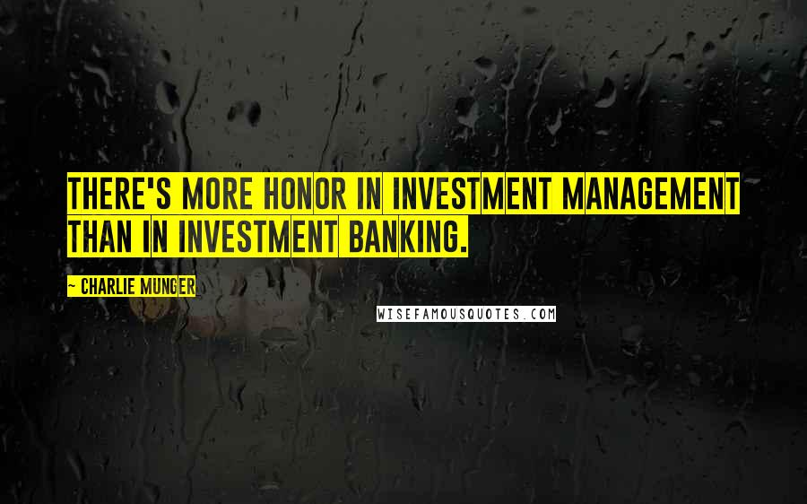 Charlie Munger quotes: There's more honor in investment management than in investment banking.