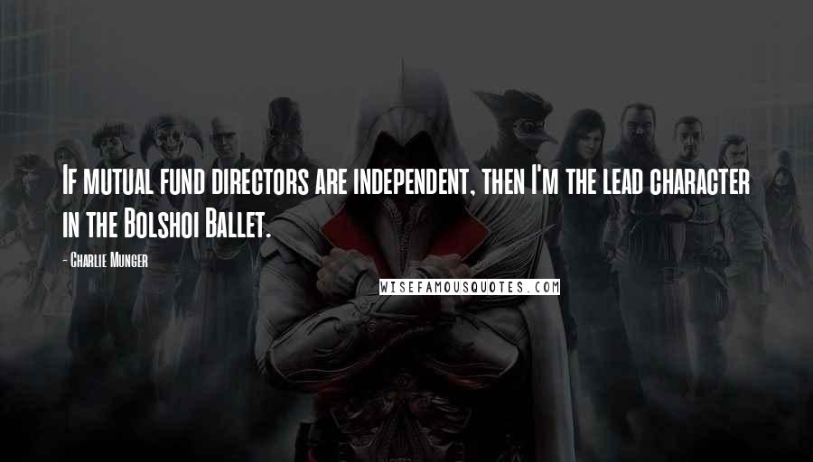 Charlie Munger quotes: If mutual fund directors are independent, then I'm the lead character in the Bolshoi Ballet.