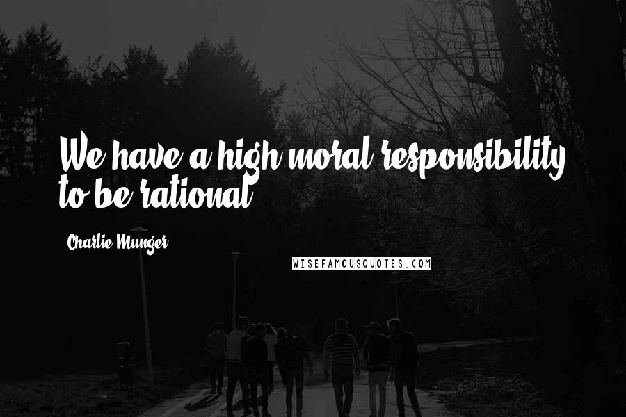 Charlie Munger quotes: We have a high moral responsibility to be rational