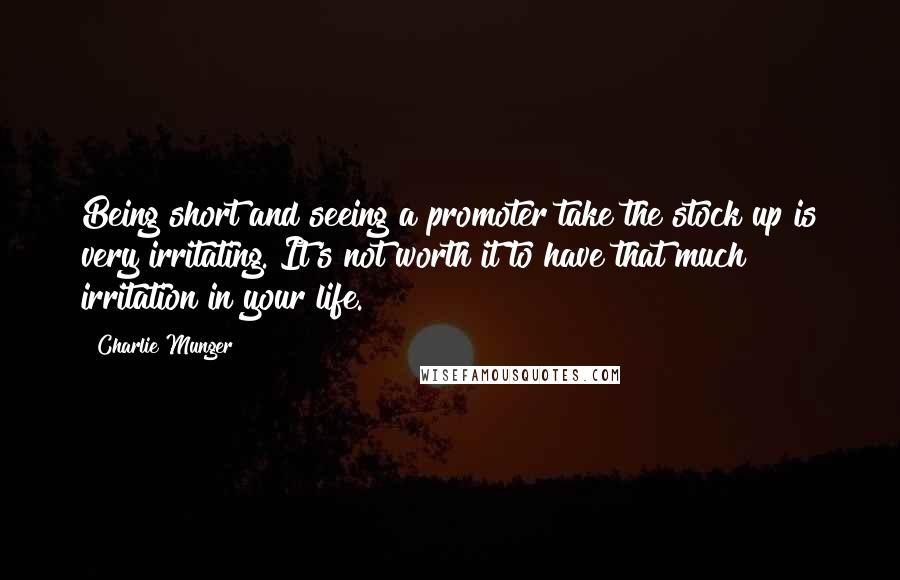 Charlie Munger quotes: Being short and seeing a promoter take the stock up is very irritating. It's not worth it to have that much irritation in your life.