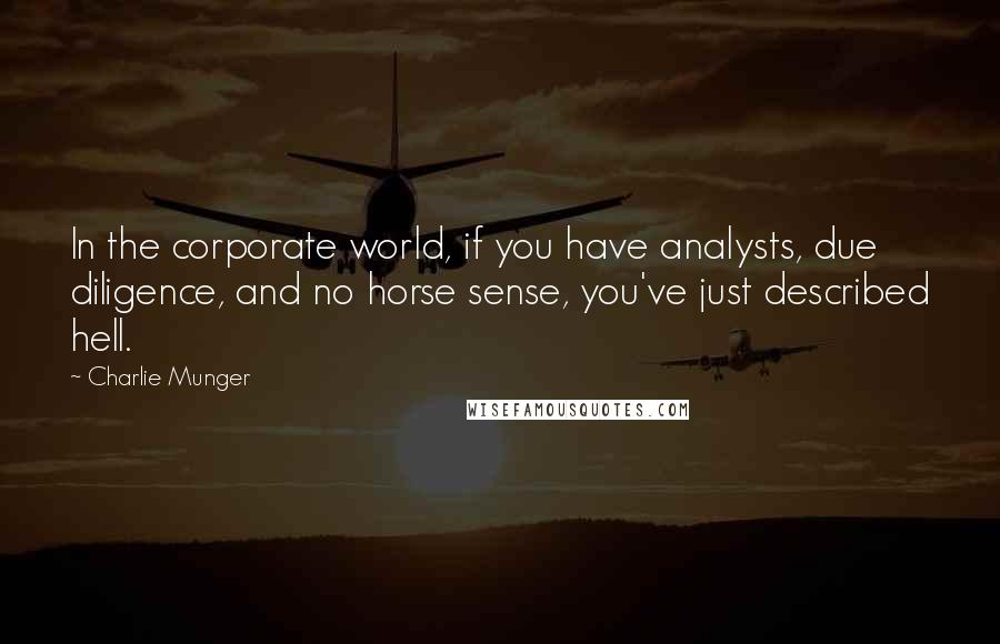 Charlie Munger quotes: In the corporate world, if you have analysts, due diligence, and no horse sense, you've just described hell.