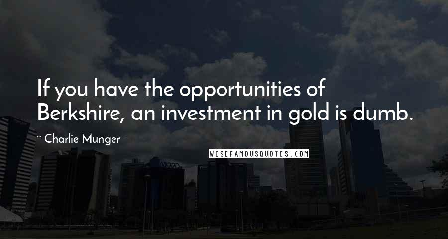Charlie Munger quotes: If you have the opportunities of Berkshire, an investment in gold is dumb.