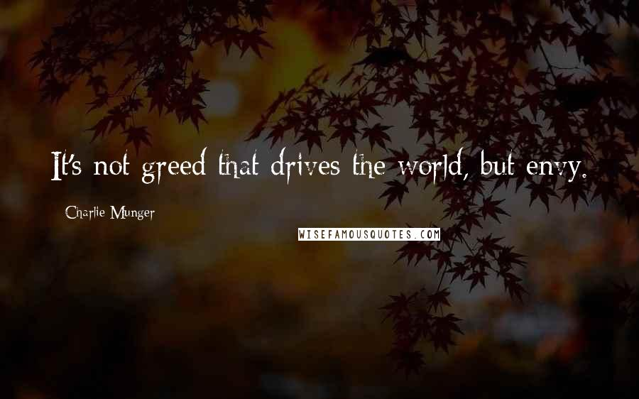 Charlie Munger quotes: It's not greed that drives the world, but envy.