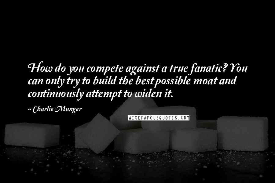 Charlie Munger quotes: How do you compete against a true fanatic? You can only try to build the best possible moat and continuously attempt to widen it.
