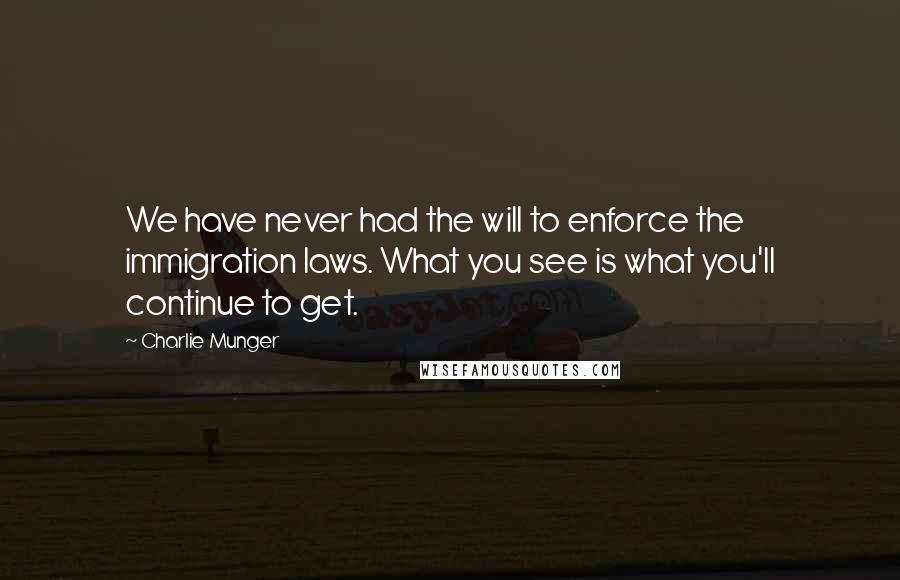 Charlie Munger quotes: We have never had the will to enforce the immigration laws. What you see is what you'll continue to get.