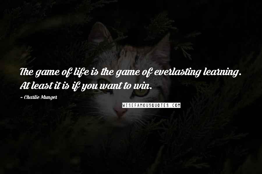 Charlie Munger quotes: The game of life is the game of everlasting learning. At least it is if you want to win.