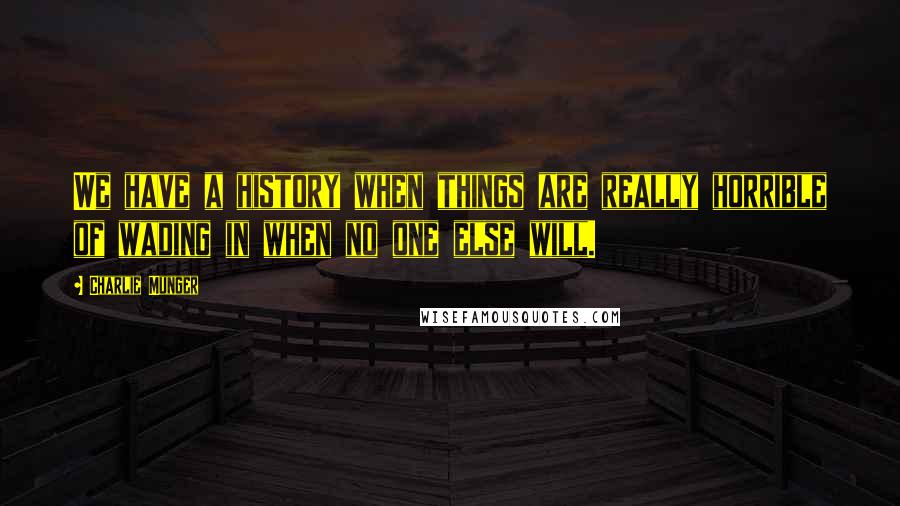Charlie Munger quotes: We have a history when things are really horrible of wading in when no one else will.