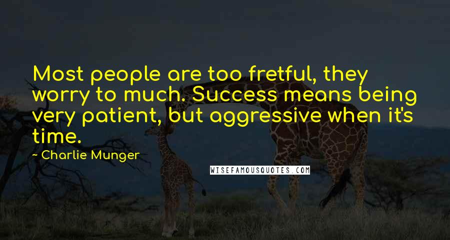 Charlie Munger quotes: Most people are too fretful, they worry to much. Success means being very patient, but aggressive when it's time.