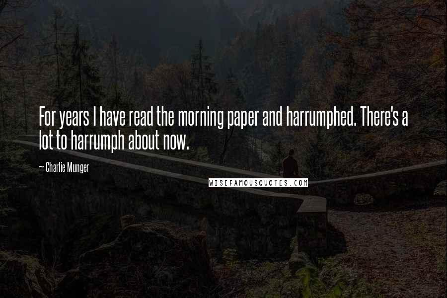 Charlie Munger quotes: For years I have read the morning paper and harrumphed. There's a lot to harrumph about now.