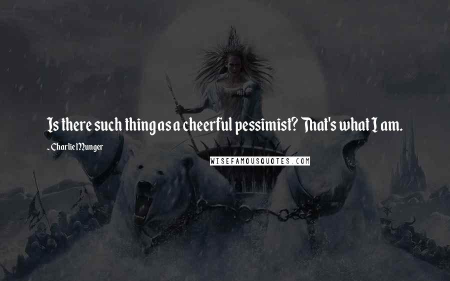 Charlie Munger quotes: Is there such thing as a cheerful pessimist? That's what I am.