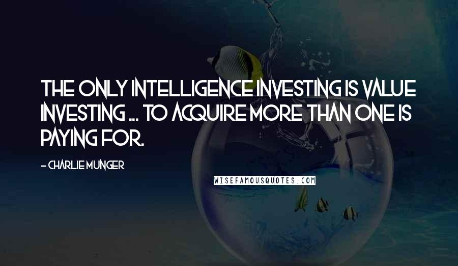 Charlie Munger quotes: The only intelligence investing is value investing ... to acquire more than one is paying for.
