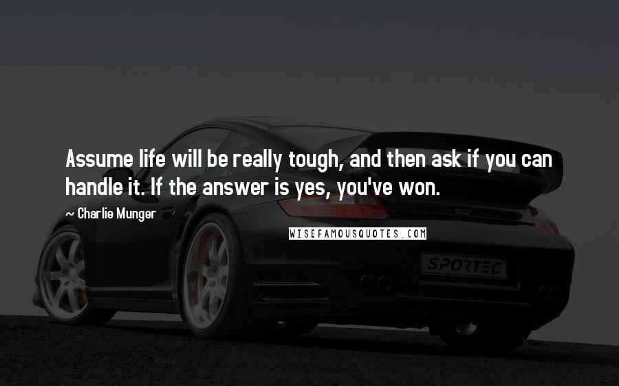 Charlie Munger quotes: Assume life will be really tough, and then ask if you can handle it. If the answer is yes, you've won.