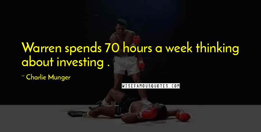 Charlie Munger quotes: Warren spends 70 hours a week thinking about investing .