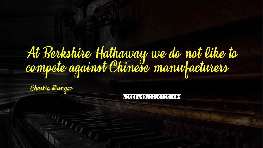 Charlie Munger quotes: At Berkshire Hathaway we do not like to compete against Chinese manufacturers.