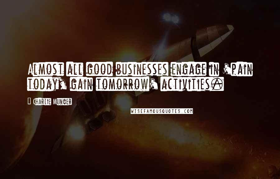 Charlie Munger quotes: Almost all good businesses engage in 'pain today, gain tomorrow' activities.