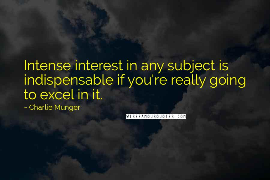 Charlie Munger quotes: Intense interest in any subject is indispensable if you're really going to excel in it.