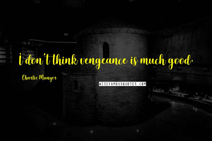 Charlie Munger quotes: I don't think vengeance is much good.