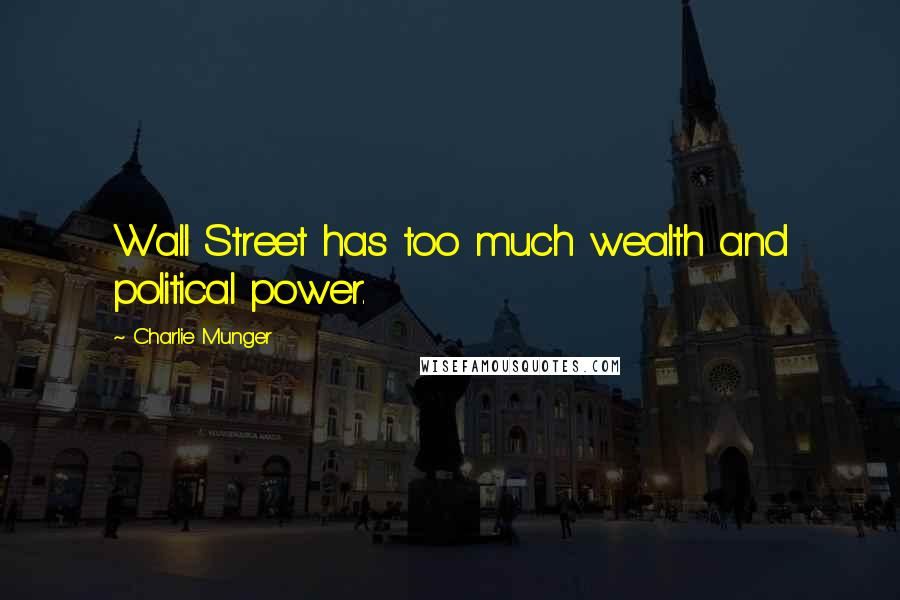 Charlie Munger quotes: Wall Street has too much wealth and political power.
