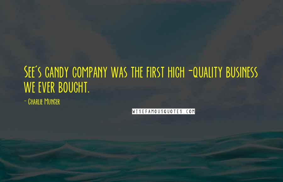 Charlie Munger quotes: See's candy company was the first high-quality business we ever bought.