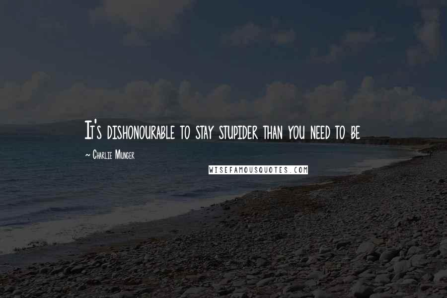 Charlie Munger quotes: It's dishonourable to stay stupider than you need to be