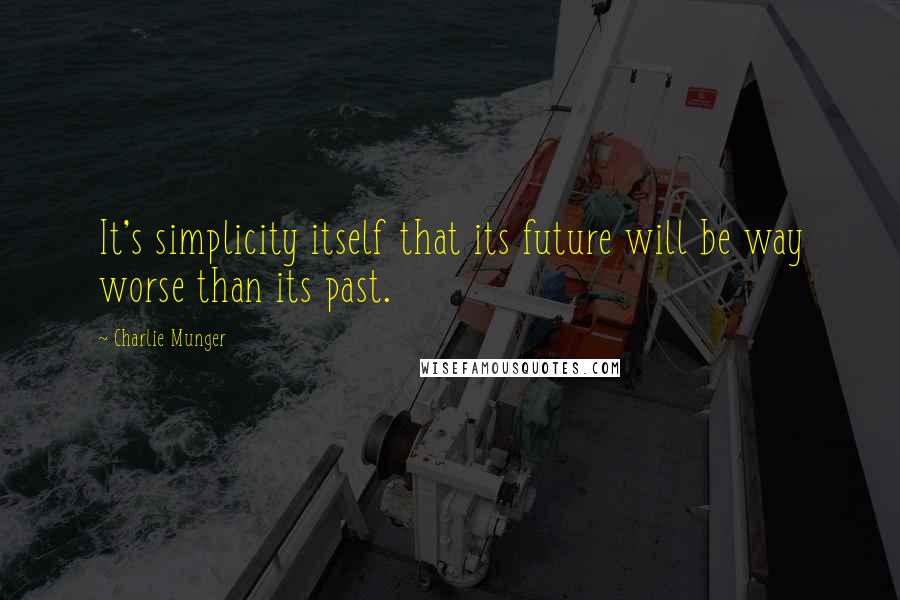 Charlie Munger quotes: It's simplicity itself that its future will be way worse than its past.