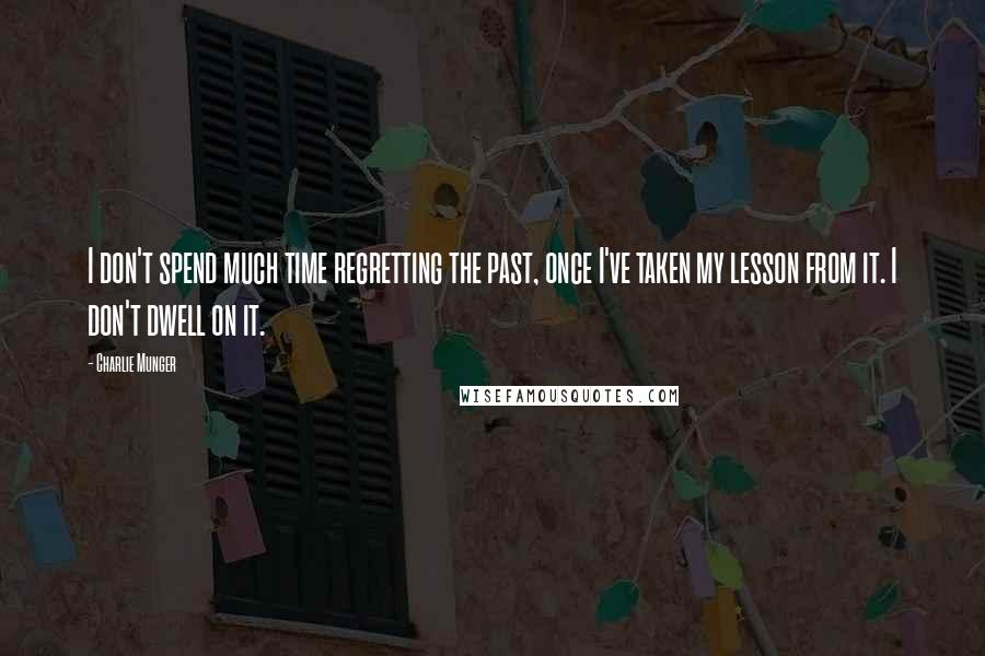 Charlie Munger quotes: I don't spend much time regretting the past, once I've taken my lesson from it. I don't dwell on it.
