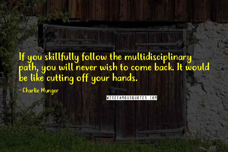Charlie Munger quotes: If you skillfully follow the multidisciplinary path, you will never wish to come back. It would be like cutting off your hands.