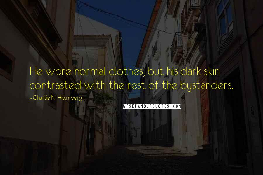 Charlie N. Holmberg quotes: He wore normal clothes, but his dark skin contrasted with the rest of the bystanders.