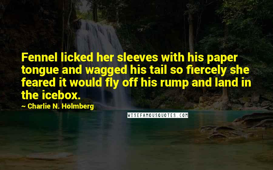 Charlie N. Holmberg quotes: Fennel licked her sleeves with his paper tongue and wagged his tail so fiercely she feared it would fly off his rump and land in the icebox.